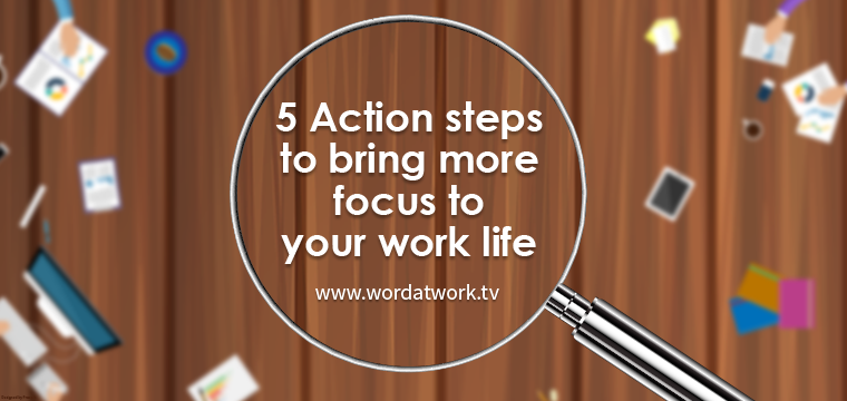 5 Action steps to bring more focus to your worklife