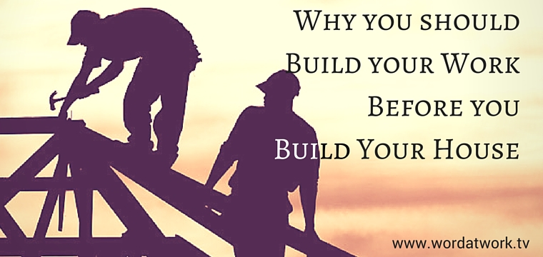 Why build your work before you build your house