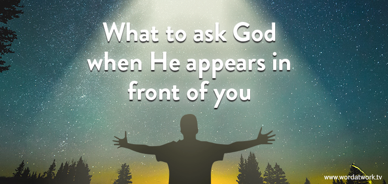 What to ask God when He appears in front of you