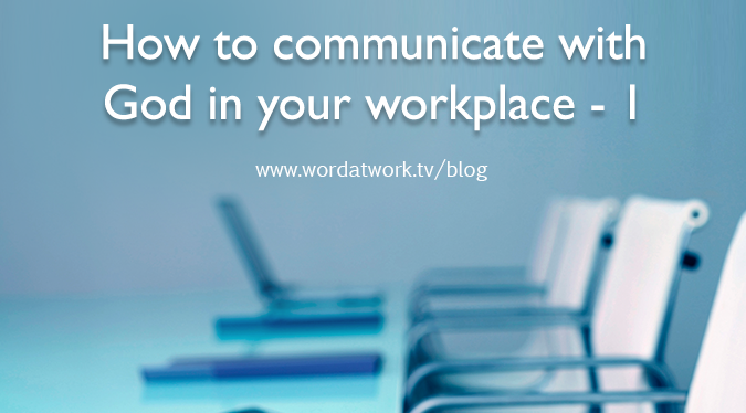 How to communicate with God in your workplace – Part 1